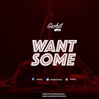 MUSIC: Gwhil - Want Some | @Gwhilofficial