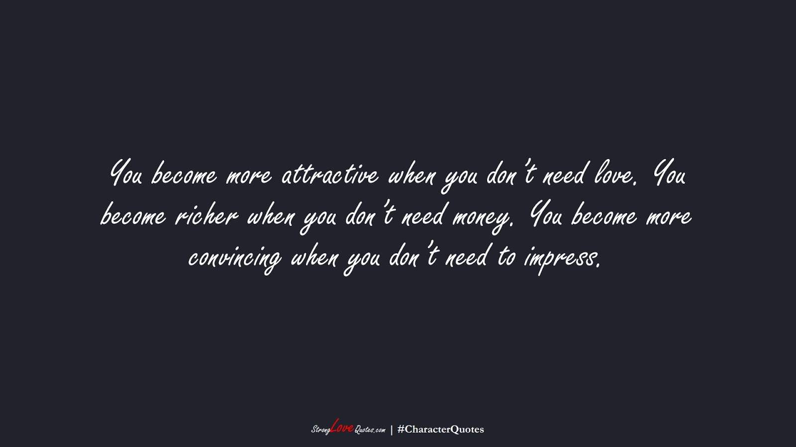 You become more attractive when you don't need love. You become richer when you don't need money. You become more convincing when you don't need to impress.FALSE