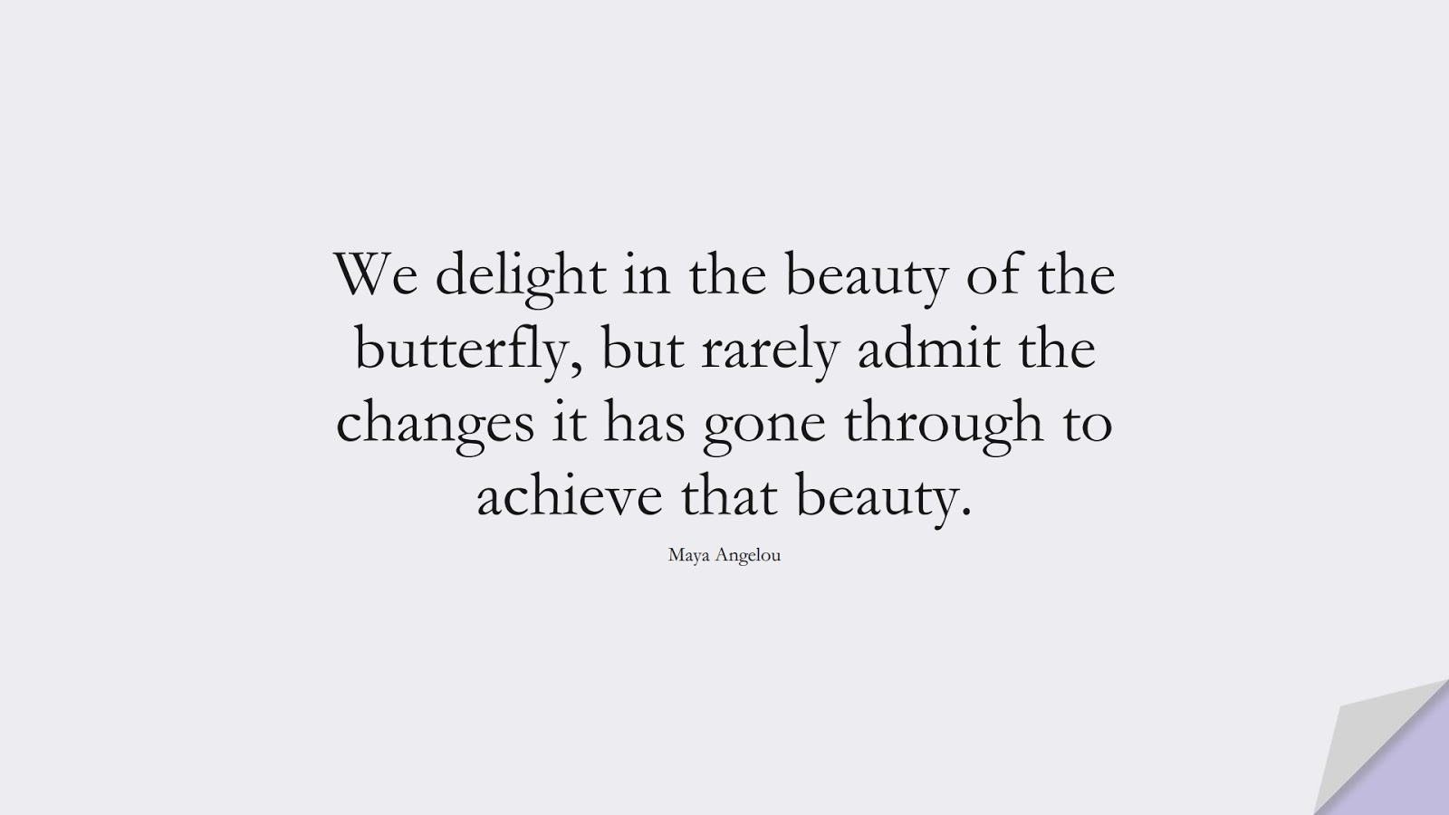 We delight in the beauty of the butterfly, but rarely admit the changes it has gone through to achieve that beauty. (Maya Angelou);  #MayaAngelouQuotes