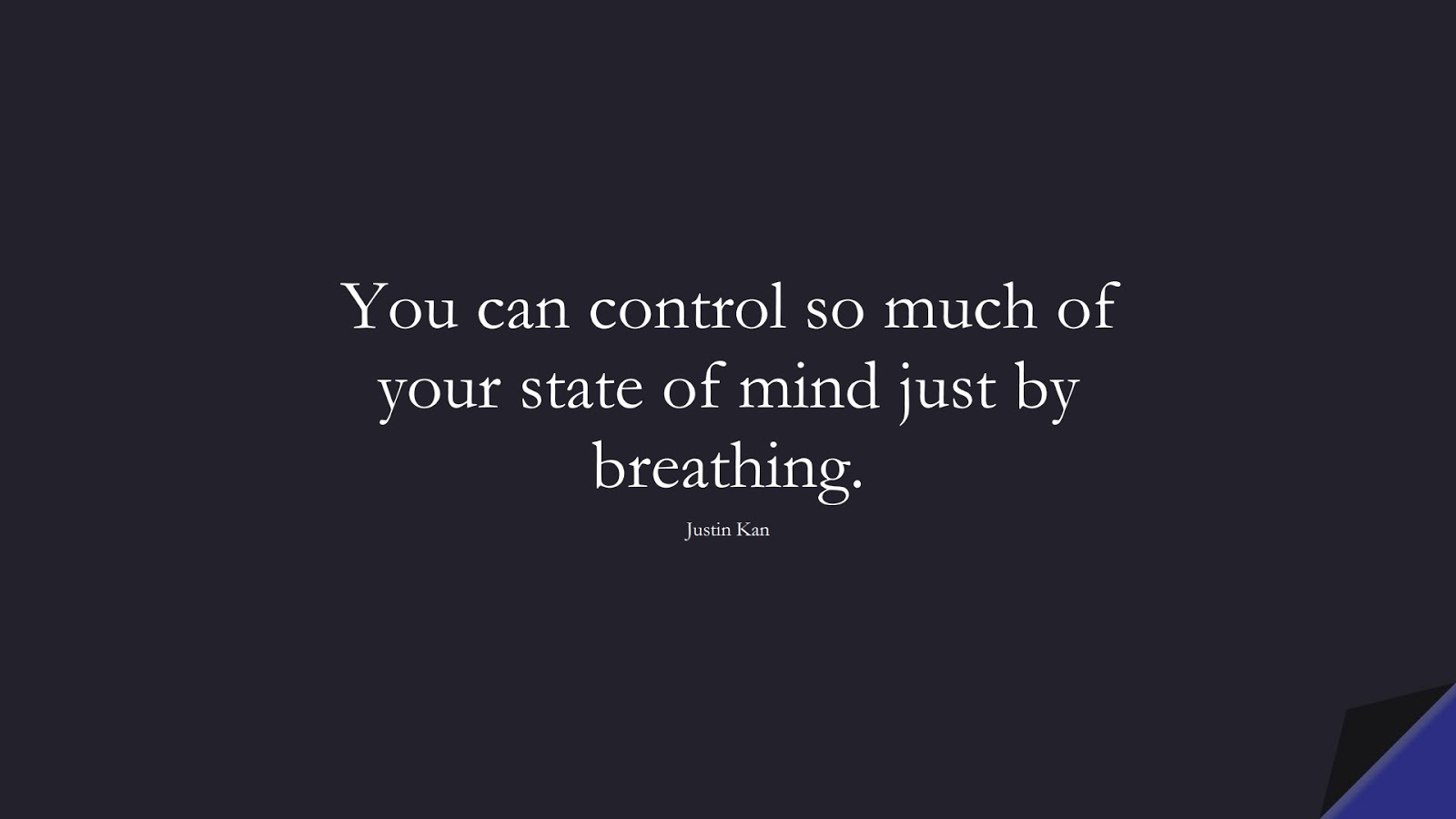 You can control so much of your state of mind just by breathing. (Justin Kan);  #CalmQuotes