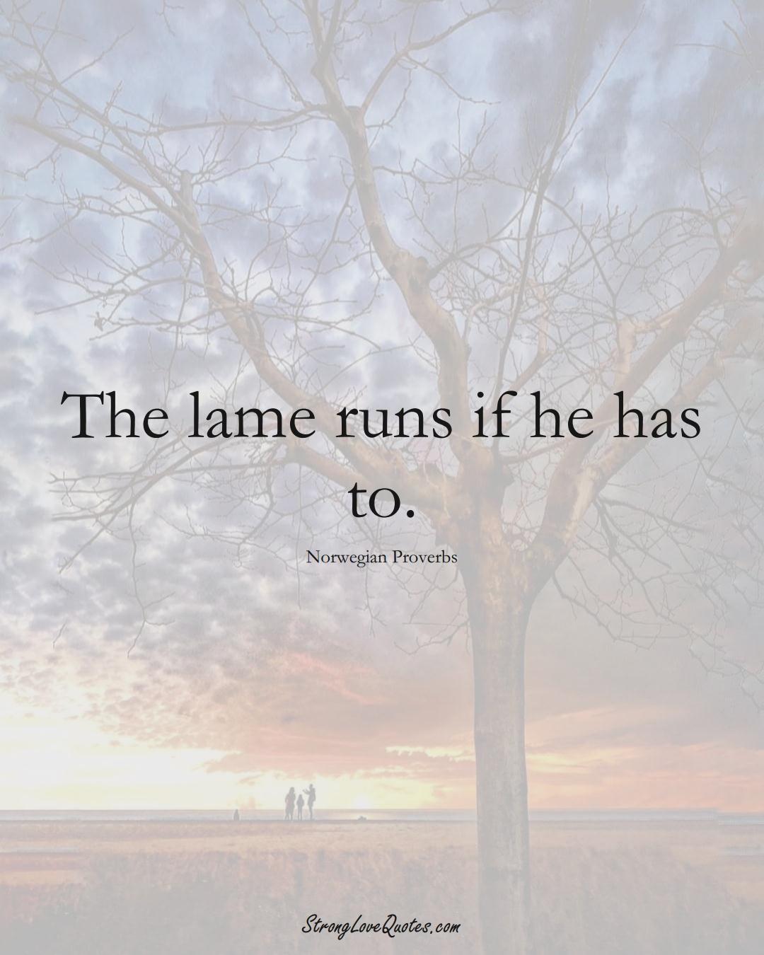 The lame runs if he has to. (Norwegian Sayings);  #EuropeanSayings