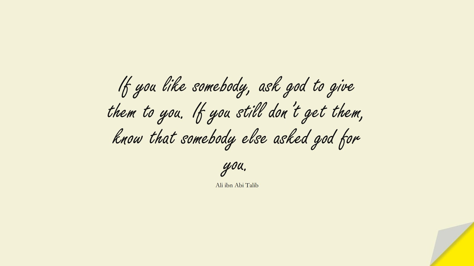 If you like somebody, ask god to give them to you. If you still don't get them, know that somebody else asked god for you. (Ali ibn Abi Talib);  #AliQuotes