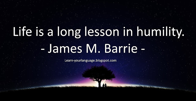 Life is a long lesson in humility. - James M. Barrie