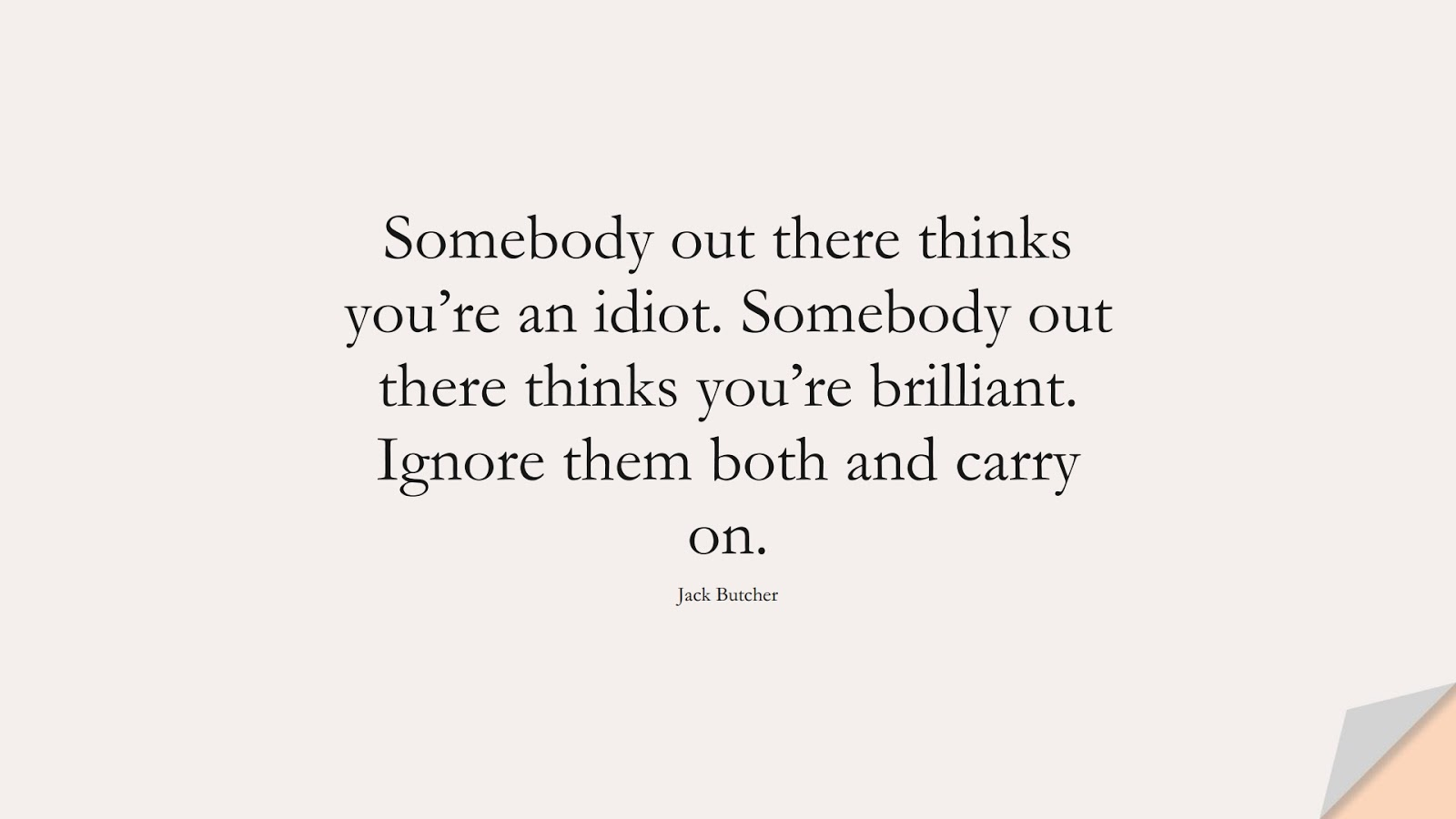 Somebody out there thinks you're an idiot. Somebody out there thinks you're brilliant. Ignore them both and carry on. (Jack Butcher);  #PerseveranceQuotes