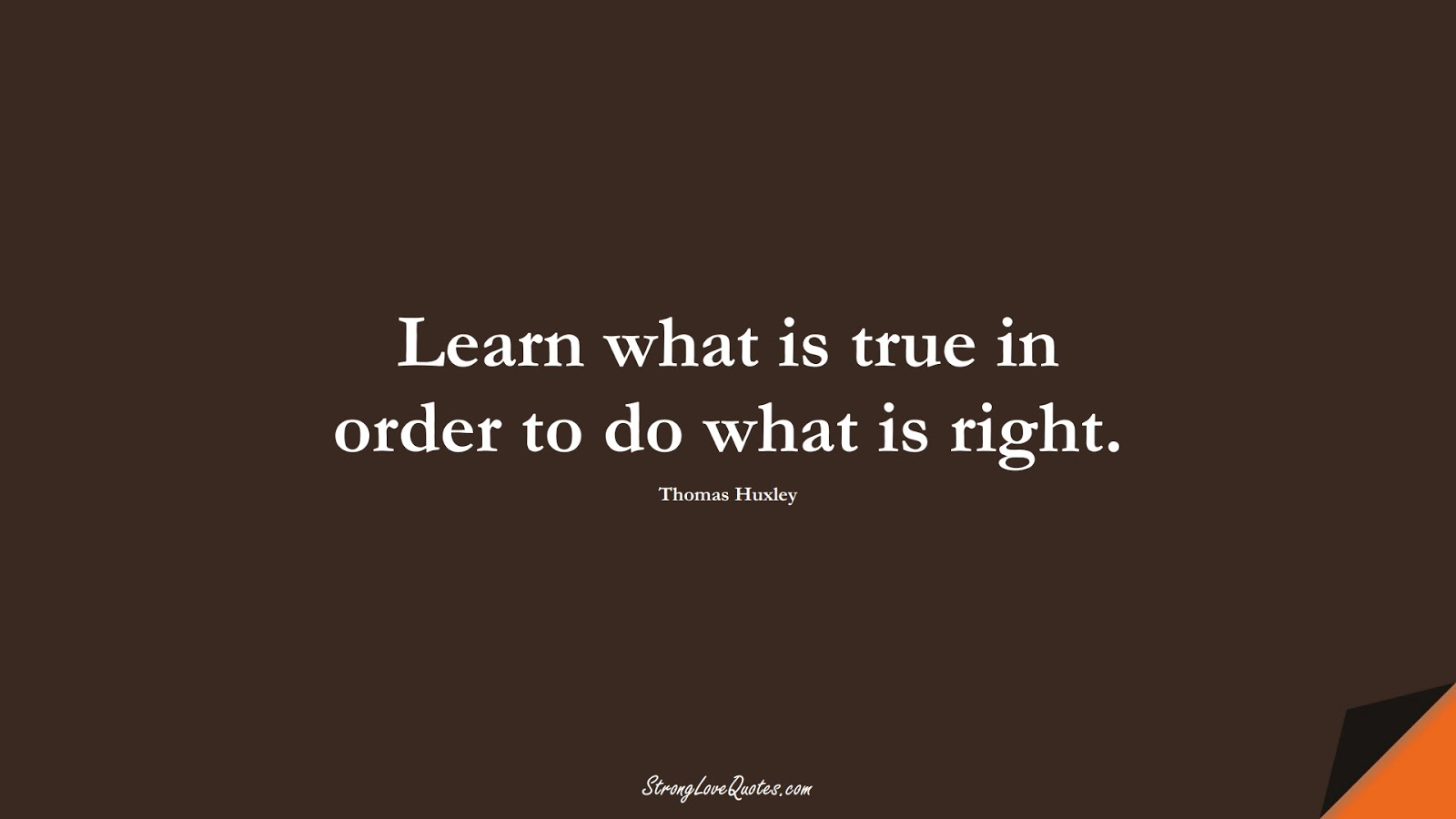 Learn what is true in order to do what is right. (Thomas Huxley);  #EducationQuotes