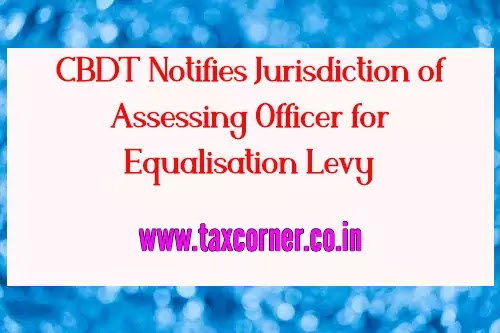cbdt-notifies-jurisdiction-of-assessing-officer-for-equalisation-levy