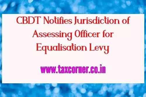 CBDT Notifies Jurisdiction of Assessing Officer for Equalisation Levy