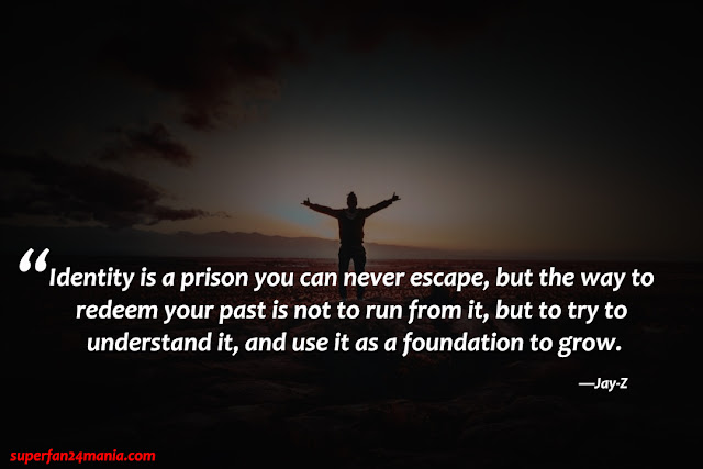 """""""Identity is a prison you can never escape, but the way to redeem your past is not to run from it, but to try to understand it, and use it as a foundation to grow."""""""