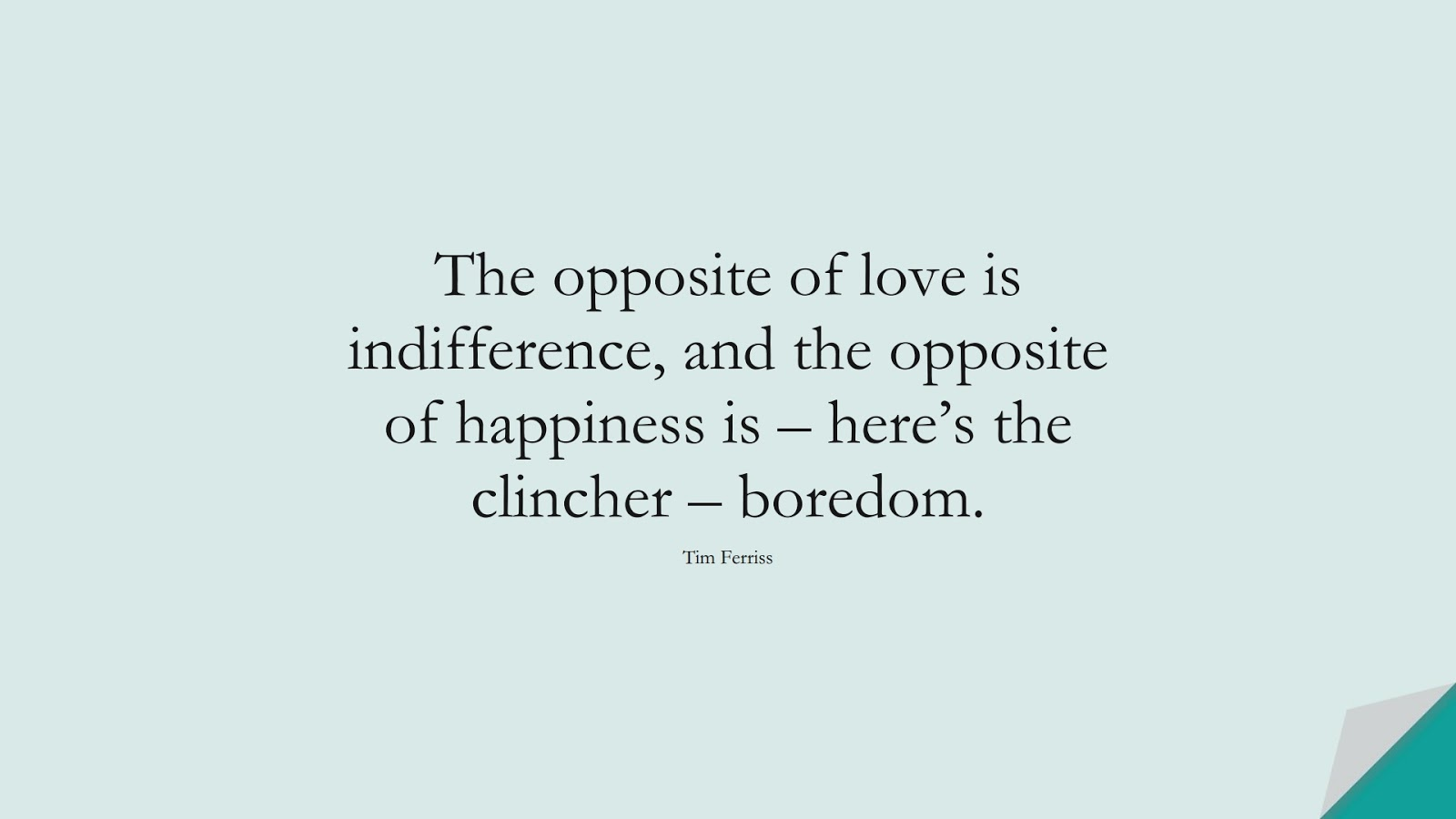 The opposite of love is indifference, and the opposite of happiness is – here's the clincher – boredom. (Tim Ferriss);  #TimFerrissQuotes