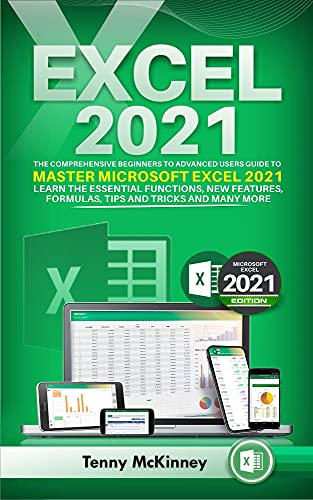 EXCEL 2021 The Comprehensive Beginners to Advanced Users Guide to Master Microsoft Excel 2021. Learn the Essential Functions, New Features, Formulas, Tips and Tricks, and Many More