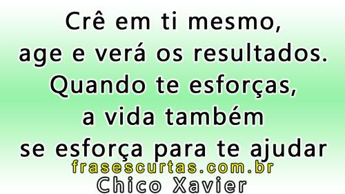 Crê em ti mesmo, age e verá os resultados - Frases Chico Xavier