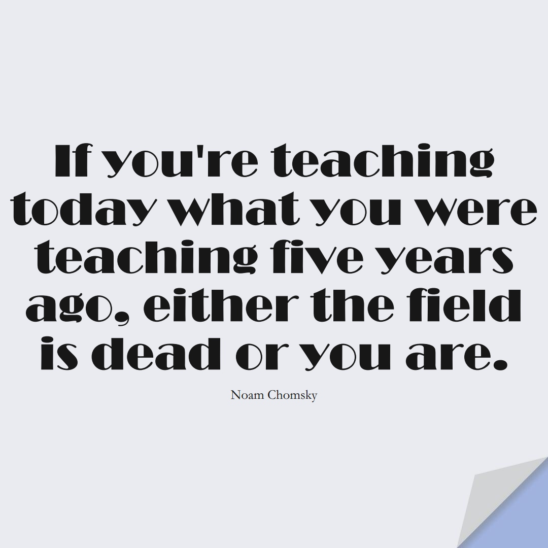 If you're teaching today what you were teaching five years ago, either the field is dead or you are. (Noam Chomsky);  #EducationQuotes