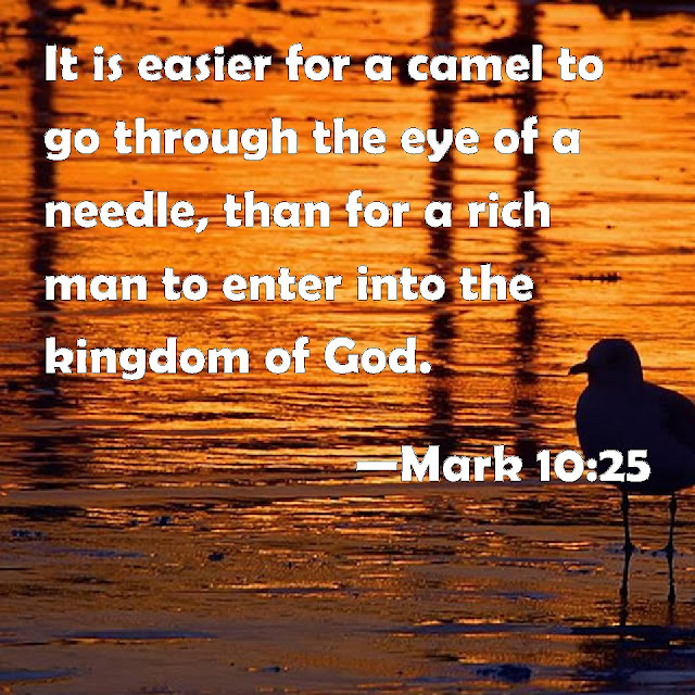 It is easier for a camel to go through the eye of a needle than for a rich man to enter the kingdom of God.