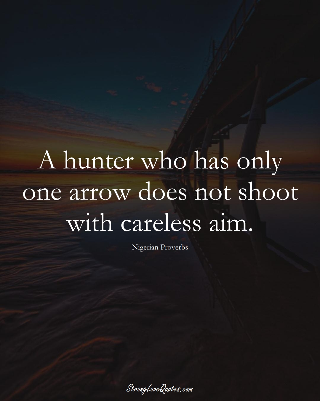 A hunter who has only one arrow does not shoot with careless aim. (Nigerian Sayings);  #AfricanSayings