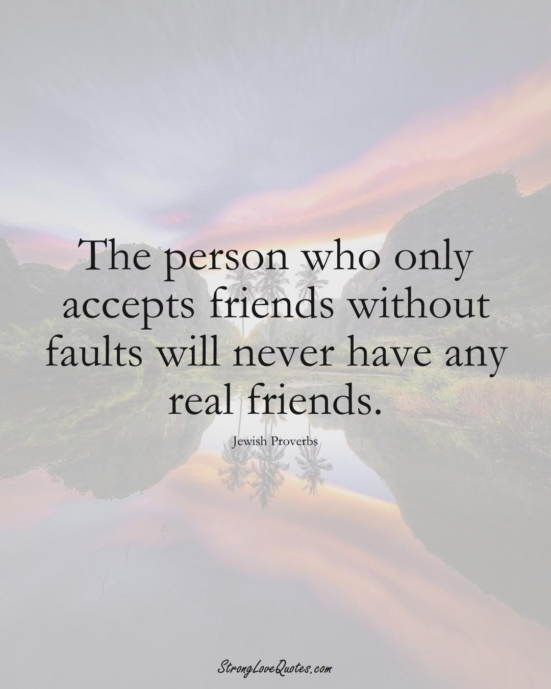 The person who only accepts friends without faults will never have any real friends. (Jewish Sayings);  #aVarietyofCulturesSayings