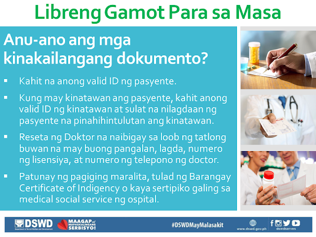 Free Medicine for the Poor A hindrance to the full recovery of many people who are burdened by illness is the ability to buy prescription drugs due to its high cost. In this situation, the first who are affected are our poor countrymen who are most in need of such medication, but has no money to buy them. President Duterte is aware of this situation, that is why through the President's Social Fund, he has allotted P1 Billion to fund the program Free Medicine of DSWD. Who are qualified to receive Free Medicine?  Families or individuals who are poor and indigent, vulnerable, or in a disadvantaged situation. Those who are from the informal sector, and the poor, according to the DSWD List. Individuals undergoing crisis as determined by Social Workers. Government employees including contractual workers. Relatives of soldiers and policemen who died or are injured in the line of duty. What are the required documents?  Any valid ID of the patient. If the patient has any representative, any valid ID of the representative as well as an authorization letter signed by the patient. Prescription of the Doctor that is within three months from the date of issue. It should bear the full name, signature, license number and phone number of the doctor. Proof of being indigent, like Barangay Certificate of Indigency or certificate coming from the Medical social service of the hospital. In which areas are the programs being implemented? University of the Philippines - Philippine General Hospital (UP-PGH), for NCR Region. Jose B. Lingad Memorial Hospital (JBLMH), City of San Fernando, Pampanga, for Region III. Western Visayas Medical Center (WVMC), Iloilo City, for Region VI. Vicente Sotto Memorial Medical Center (VSMMC), Cebu City, for Region VII. Southern Philippines Medical Center (SPMC), Davao City, for Region XI. Davao Regional Hospital (DRH), Tagum City, also for Region XI.  How is the program being implemented? Gather and complete all the documents needed. The patient or his/her re