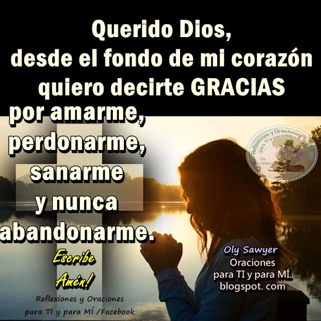 Querido Dios, desde el fondo de mi corazón quiero decirte GRACIAS por amare, perdonarme, sanarme y nunca abandonarme.  Amén!
