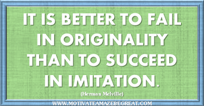 "36 Success Quotes To Motivate And Inspire You: ""It is better to fail in originality than to succeed in imitation."" ― Herman Melville"