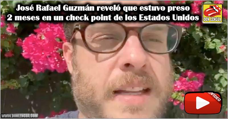 José Rafael Guzmán reveló que estuvo preso 2 meses en un check point de los Estados Unidos