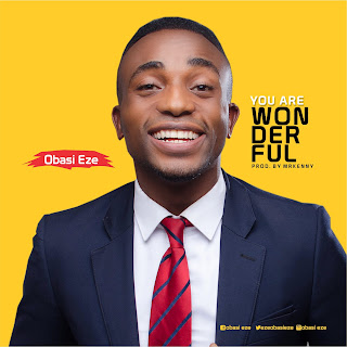 "New Music : Obasi eze - ""You are wonderful'' / @EzeObasieze2000"