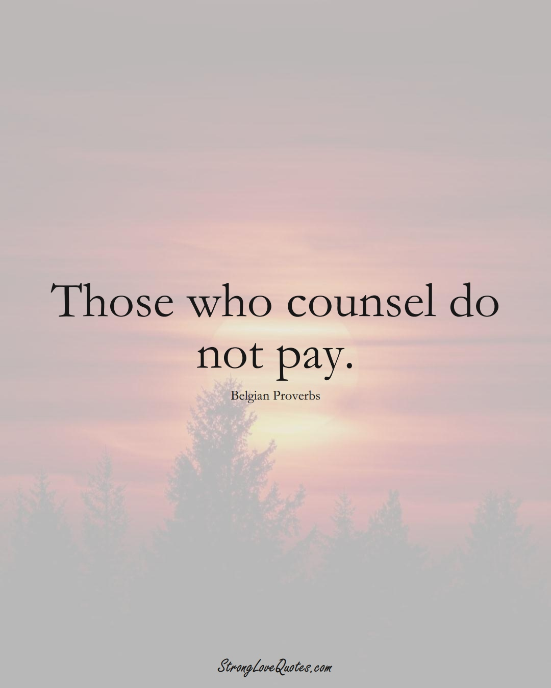 Those who counsel do not pay. (Belgian Sayings);  #EuropeanSayings