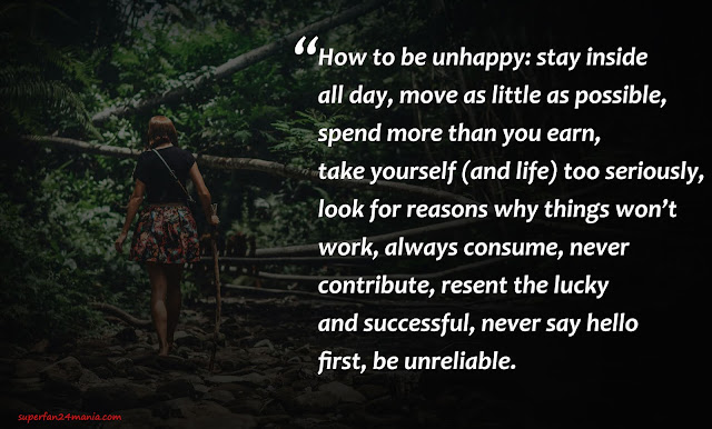 How to be unhappy: stay inside all day, move as little as possible, spend more than you earn, take yourself (and life) too seriously, look for reasons why things won't work, always consume, never contribute, resent the lucky and successful, never say hello first, be unreliable.