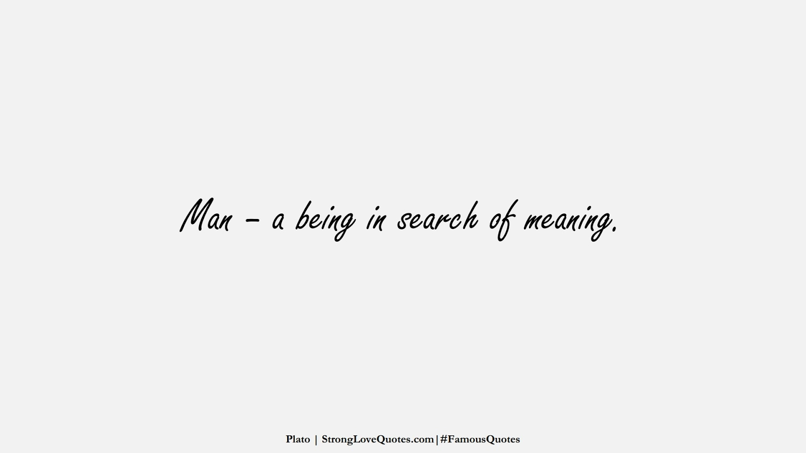 Man – a being in search of meaning. (Plato);  #FamousQuotes
