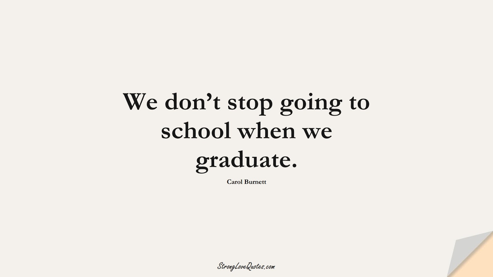 We don't stop going to school when we graduate. (Carol Burnett);  #EducationQuotes