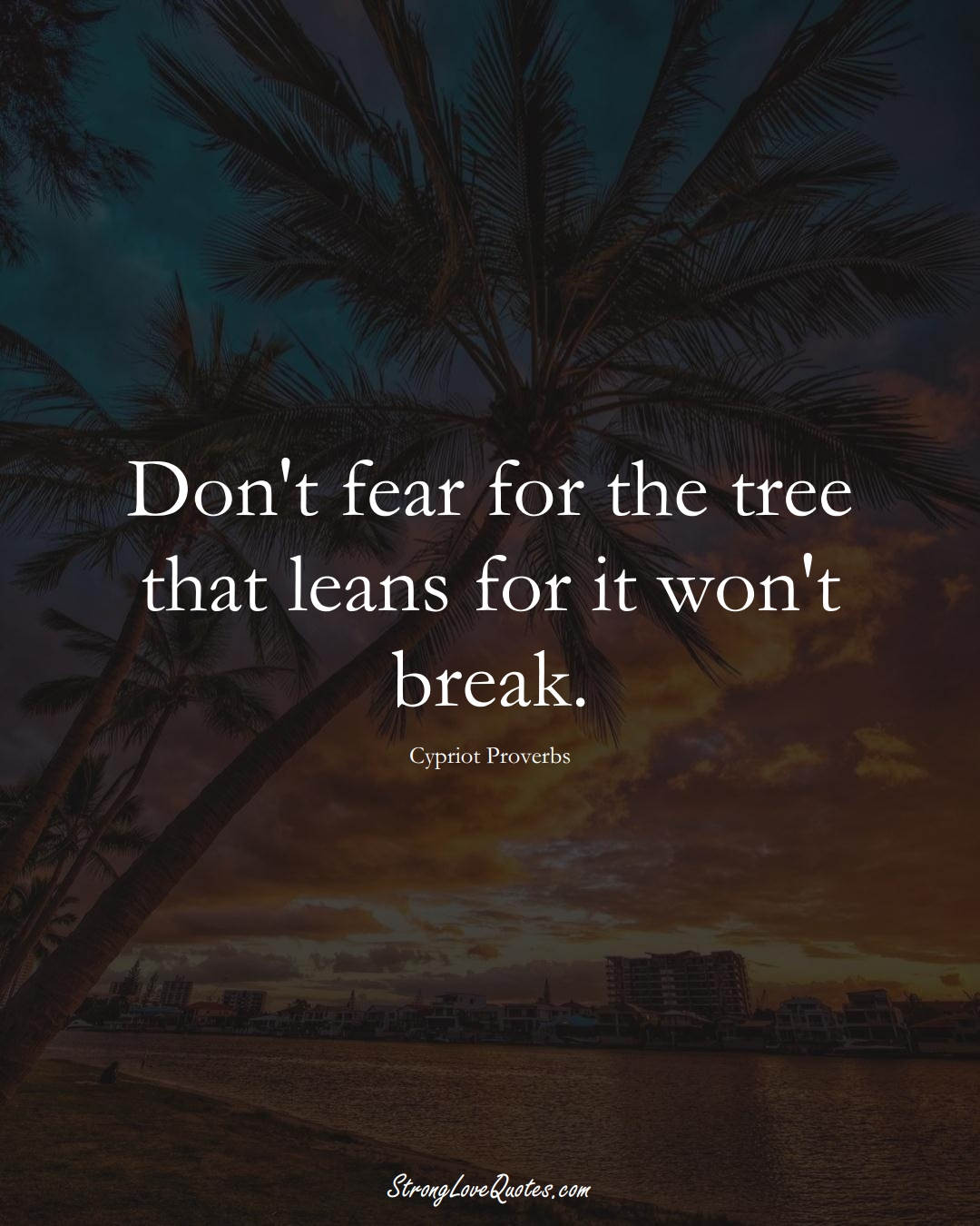 Don't fear for the tree that leans for it won't break. (Cypriot Sayings);  #MiddleEasternSayings