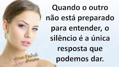 Quando o outro não está preparado para entender, o silêncio é a única resposta que podemos dar.