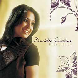 Baixar Música Gospel Fidelidade - Danielle Cristina Mp3
