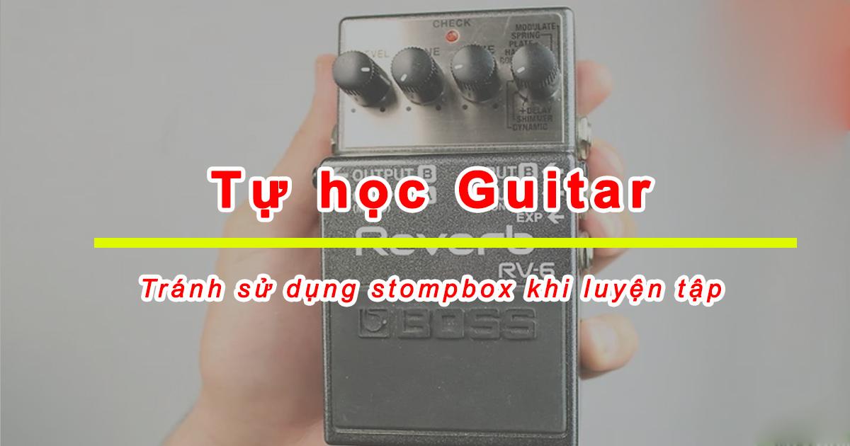 Guitar điện cho người mới bắt đầu tránh sử dụng stompbox khi luyện tập.