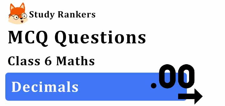 MCQ Questions for Class 6 Maths: Ch 8 Decimals