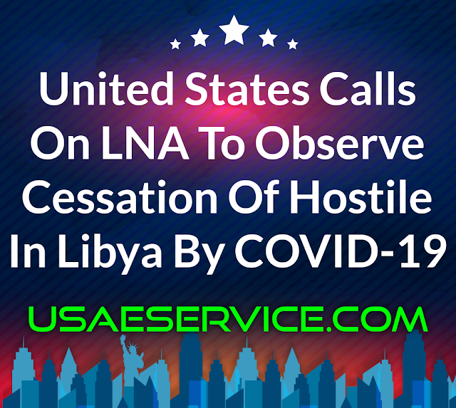 United States Observe Cessation Of Hostile In Libya By COVID-19