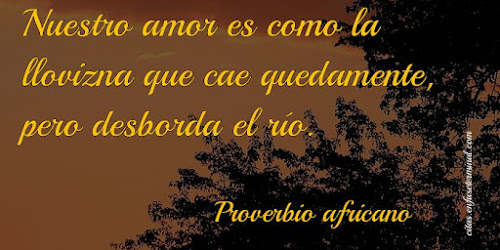 Nuestro amor es como la llovizna que cae quedamente, pero desborda el río.   Proverbio africano