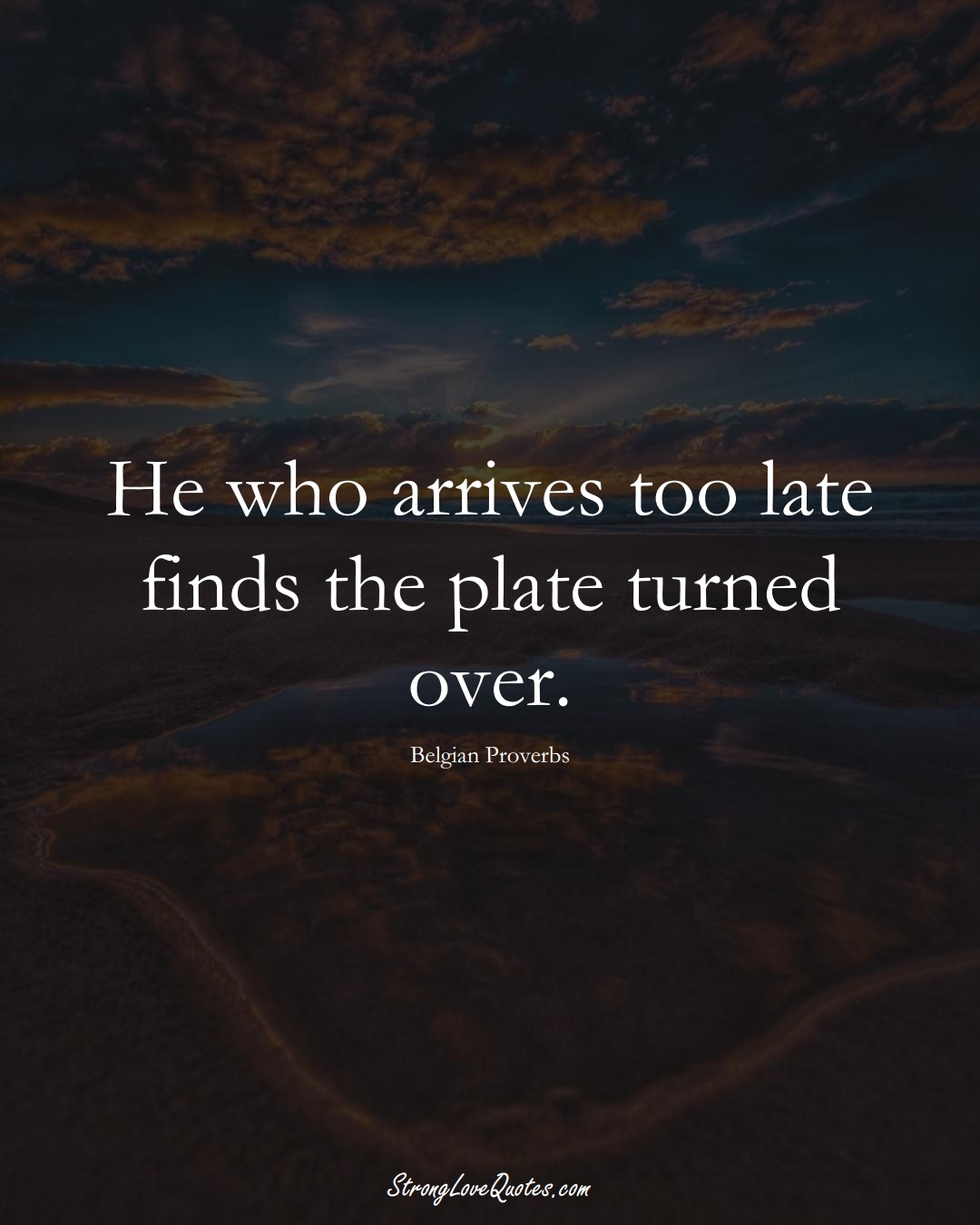 He who arrives too late finds the plate turned over. (Belgian Sayings);  #EuropeanSayings