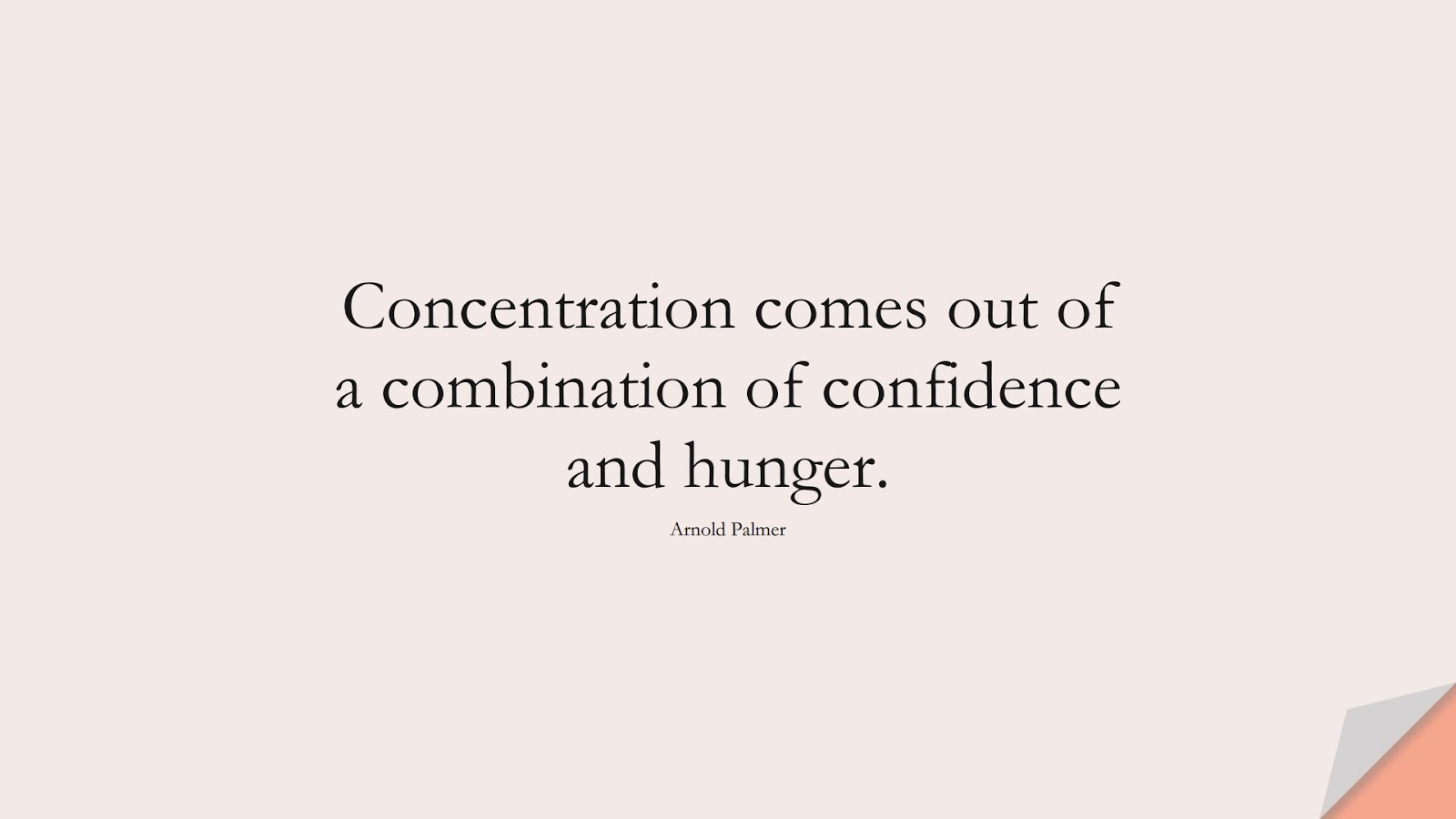 Concentration comes out of a combination of confidence and hunger. (Arnold Palmer);  #ShortQuotes
