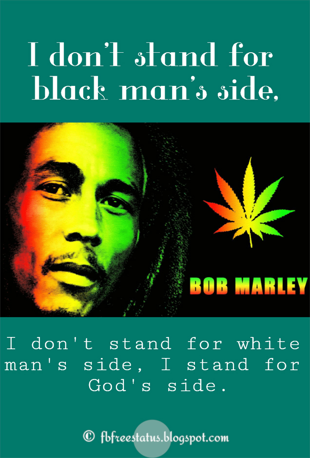 Bob Marley Quotes with Images, I don't stand for black man's side, I don't stand for white man's side, I stand for God's side