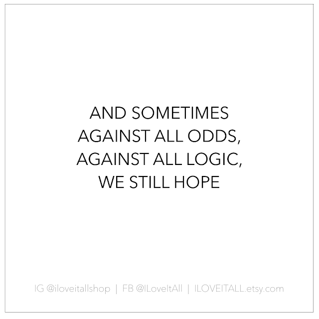 #against all odds #logic #hope #we still hope #quotes #good words #sometimes #inspiration #motiviation #