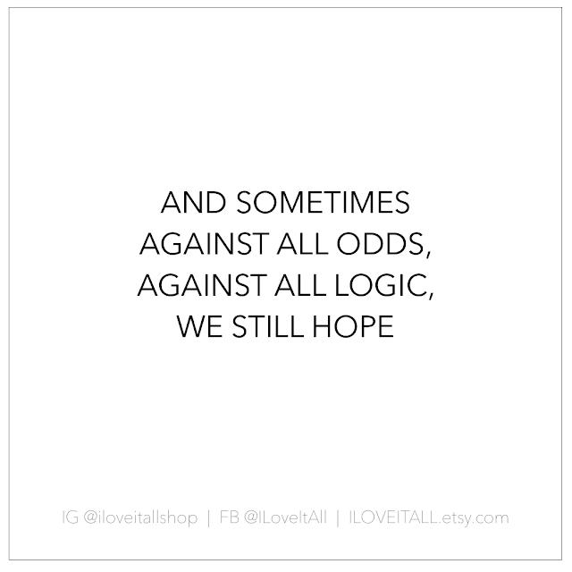 #against all odds #logic #hope #we still hope #quotes #good words #sometimes #inspiration #motiviation #