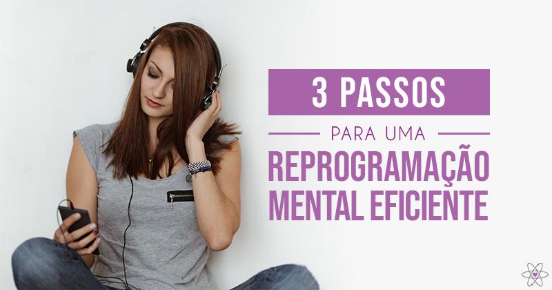 3 Passos para uma Reprogramação Mental eficiente.