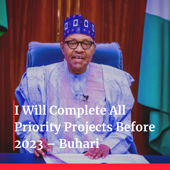 I Will Complete All Priority Projects Before 2023 – Buhari