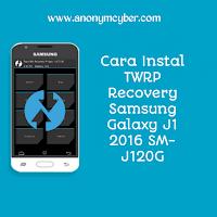 Cara Instal TWRP Recovery Samsung Galaxy J1 2016 SM-J120G - ANONIM CYBER