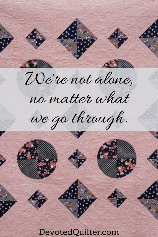 We're not alone, no matter what we go through | DevotedQuilter.com