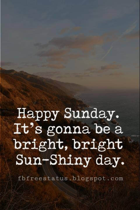 Sunday Morning Inspirational Quotes, Happy Sunday. It's gonna be a bright, bright Sun-Shiny day.