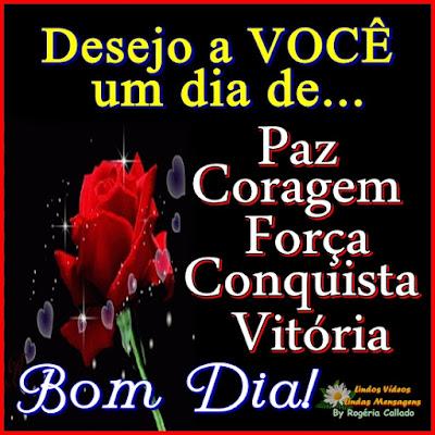 Desejo a VOCÊ um dia de... Paz Coragem Força Conquista Vitória Bom Dia!