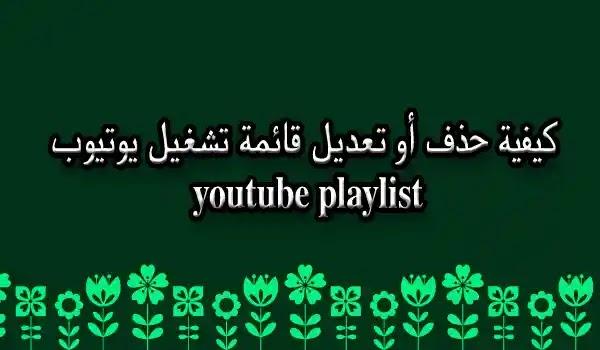 كيفية حذف أو تعديل قائمة تشغيل يوتيوب youtube playlist