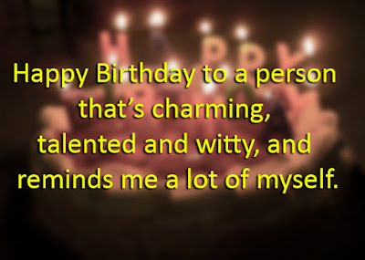 Happy Birthday to a person that's charming, talented and witty, and reminds me a lot of myself.