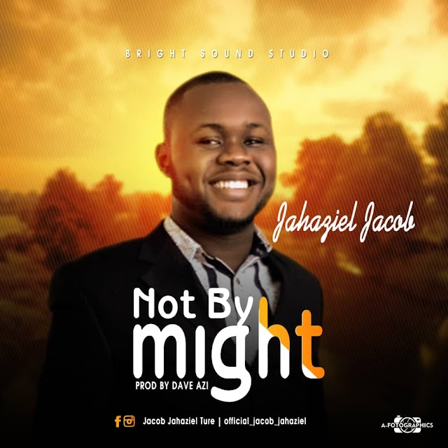 #MUSIC: Jahaziel Jacob- Not By Might