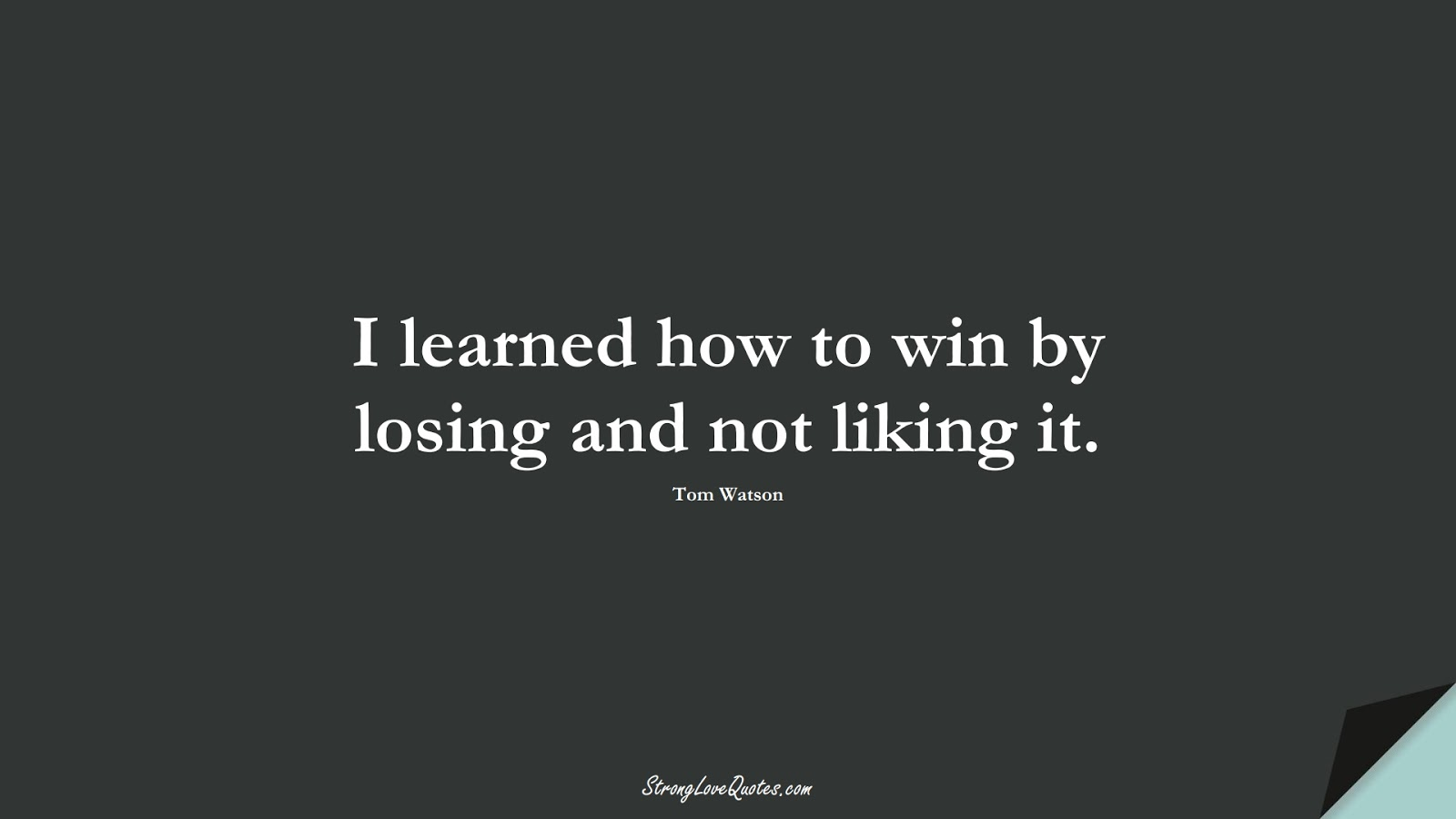 I learned how to win by losing and not liking it. (Tom Watson);  #EducationQuotes